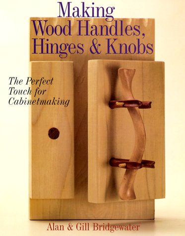Making Wood Handles, Hinges Knobs: The Perfect Touch for Cabinetmaking