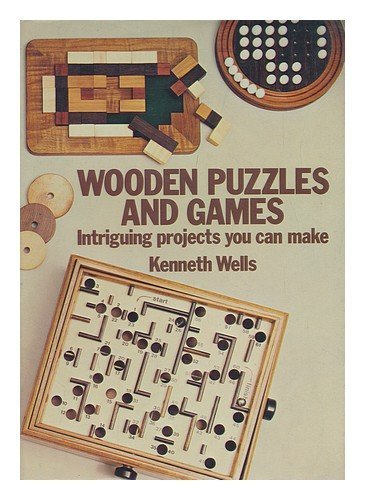 Wooden puzzles and games: Intriguing projects you can make: Wells, Kenneth