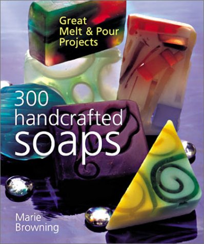 300 Handcrafted Soaps: Great Melt & Pour Projects: Browning, Marie