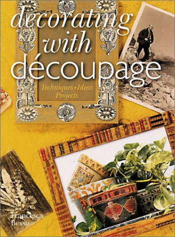 Decorating With Decoupage: Techniques - Ideas - Projects: Besso, Francesca