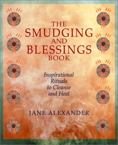 The Smudging And Blessings Book: Inspirational Rituals to Cleanse and Heal: Jane Alexander
