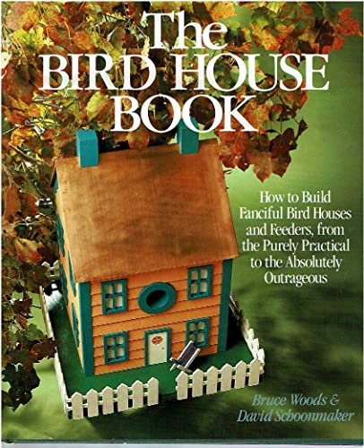 The Bird House Book: How To Build Fanciful Birdhouses And Feeders, From The Purely Practical To T...