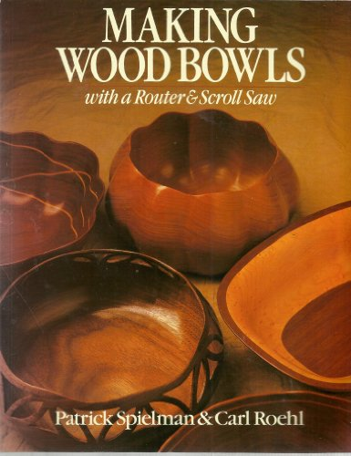 Making Wood Bowls With a Router & Scroll Saw: Spielman, Patrick; Roehl, Carl