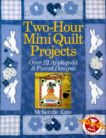 Two-Hour Mini Quilt Projects: Over 111 Appliqued & Pieced Designs (Two-Hour Crafts): Kate, ...