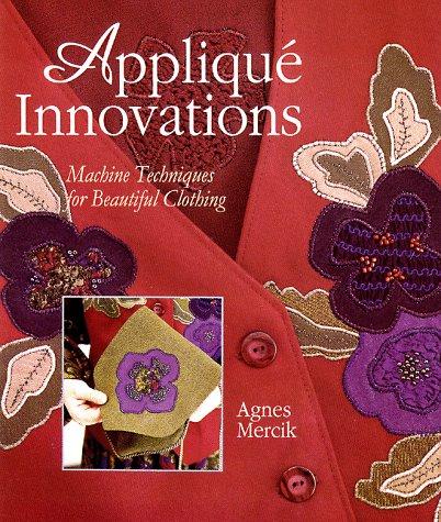 Applique Innovations: Machine Techniques For Beautiful Clothing: Mercik, Agnes