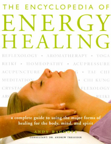 The Encyclopedia Of Energy Healing: A Complete Guide to Using the Major Forms of Healing for Body...