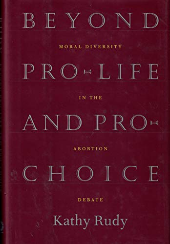 Beyond Pro-Life and Pro-Choice: Moral Diversity in the Abortion Debate: Rudy, Kathy