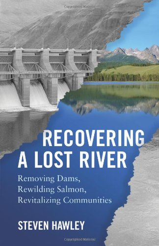 Recovering a Lost River: Removing Dams, Rewilding Salmon, Revitalizing Communities: Hawley, Steven