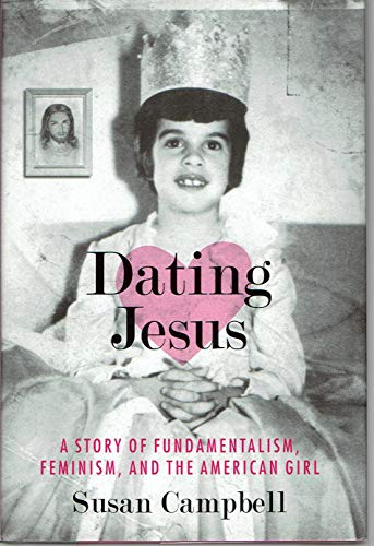 Dating Jesus: A Story of Fundamentalism, Feminism, and the American Girl (0807010669) by Campbell, Susan