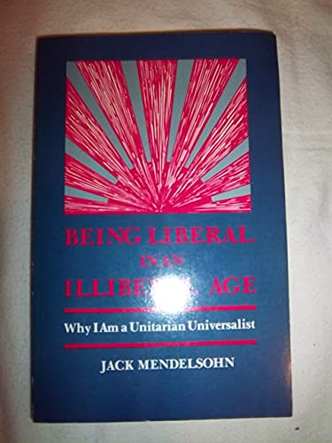 Being Liberal in an Illiberal Age: Why I Am a Unitarian Universalist: Mendelsohn, Jack