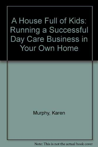 A House Full of Kids : Running a Successful Day Care Business in Your Own Home: Murphy, Karen