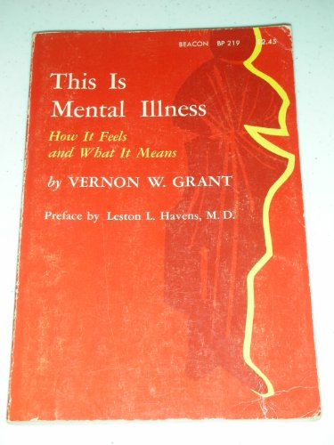 This Is Mental Illness - How It Feels and What It Means: Grant, Vernon W.