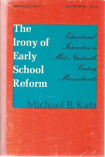 9780807031872: The Irony of Early School Reform: Educational Innovation in Mid-Nineteenth Century Massachusetts