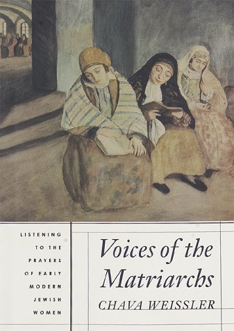 Voices of the Matriarchs: Listening to the Prayers of Early Modern Jewish Women: Weissler, Chava