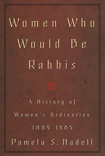 Women Who Would Be Rabbis: A History of Women's Ordination 1889-1985 - Pamela Susan Nadell