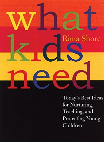 What Kids Need: Today's Best Ideas for Nurturing, Teaching, and Protecting Young Children: ...