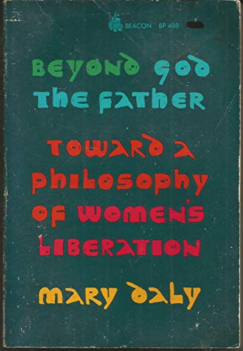 Beyond God the Father: Toward a Philosophy of Women's Liberation: Daly, Mary