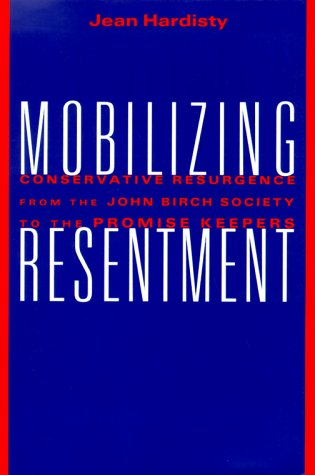 Mobilizing Resentment; Conservative Resurgence from the John Birch Society to the Promise Keepers: ...