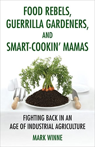 Food Rebels, Guerrilla Gardeners, and Smart-Cookin' Mamas : Fighting Back in an Age of Industrial...