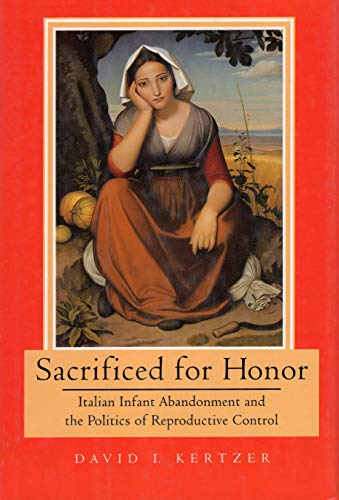Sacrificed for Honor: Italian Infant Abandonment and the Politics of Reproductive Control (0807056049) by Kertzer, David I.