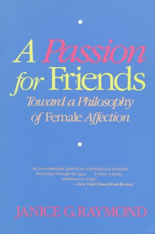 A Passion for Friends: Toward a Philosophy of Female Affection: Raymond, Janice G.