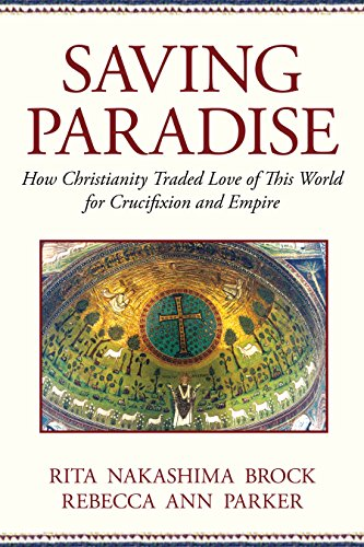 Saving Paradise: How Christianity Traded Love of This World for Crucifixion and Empire: Rita ...