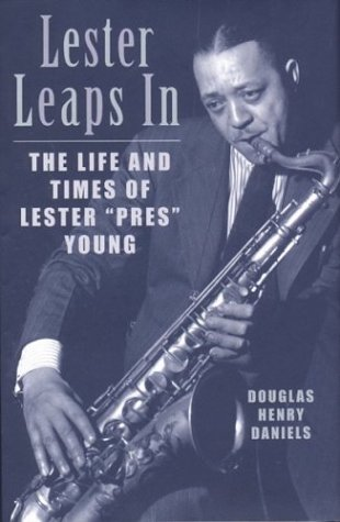 "Lester Leaps In, the life and Times of Lester ""Pres"" Young"