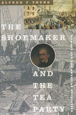 The Shoemaker and the Tea Party: Memory and the American Revolution: Young, Alfred F.