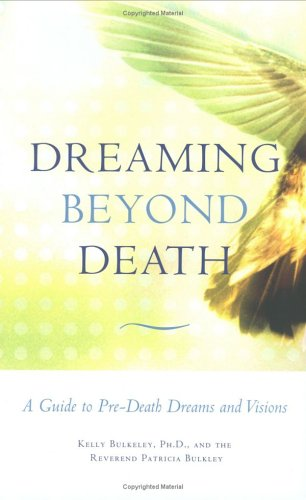 Dreaming beyond Death: A Guide to Pre-Death Dreams and Visions: Bulkeley, Kelly; Bulkley, Patricia
