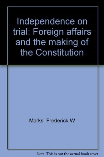 Independence On Trial : Foreign Affairs And The Making Of The Constitution: Marks , Frederick W. , ...