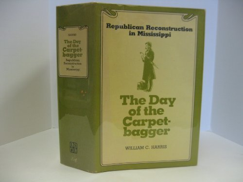 The Day of the Carpetbagger: Republican Reconstruction in Mississippi: Harris, William C.