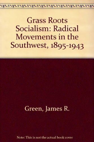 Grass-roots socialism: Radical movements in the Southwest, 1895-1943 (0807103675) by James R Green