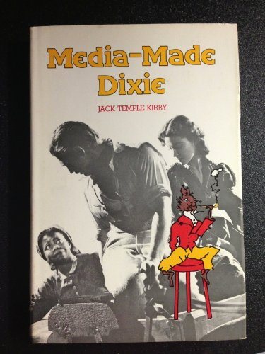 Media-made Dixie: The South in the American Imagination: Kirby, Jack Temple