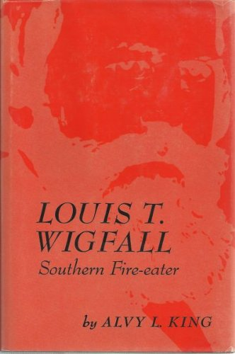 Louis T. Wigfall: Southern Fire-Eater: King, Alvy L.