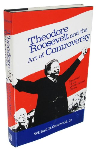Theodore Roosevelt and the Art of Controversy: Episodes of the White House Years: Willard B. ...