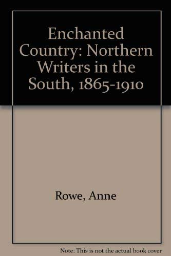 THE ENCHANTED COUNTRY: Northern Writers in the South 1865-1910: Rowe, Anne