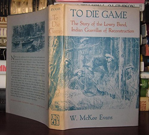 To Die Game: The Story of the Lowry Band, Indian Guerrillas of Reconstruction: Evans, William McKee