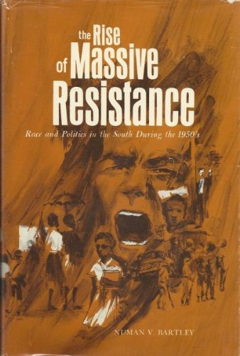 The Rise of Massive Resistance: Race and Politics in the South During the 1950's: Bartley, ...