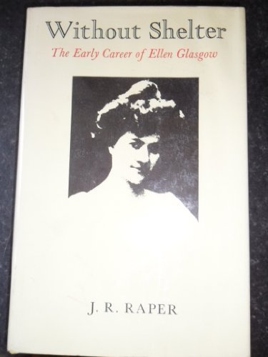 Without Shelter : The Early Career of Ellen Glasgow (Southern Literary Studies): Raper, J. R.
