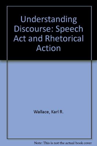 Understanding Discourse: Speech Act and Rhetorical Action: Wallace, Karl R.