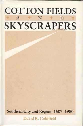 Cotton Fields and Skyscrapers: Southern City and Region, 1607-1980: Goldfield, David R.