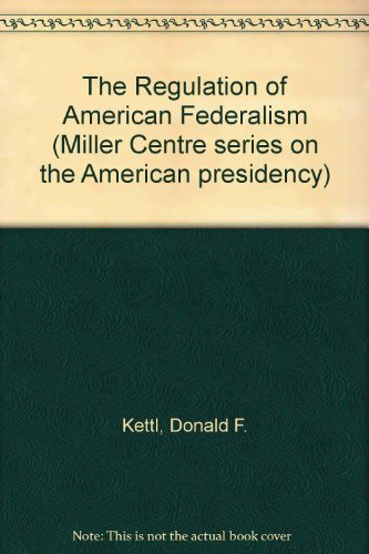 The Regulation of American Federalism (Miller Centre series on the American presidency): Donald F. ...