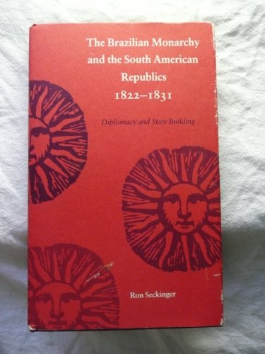 9780807111567: The Brazilian Monarchy and the South American Republics, 1822-1831: Diplomacy and State Building