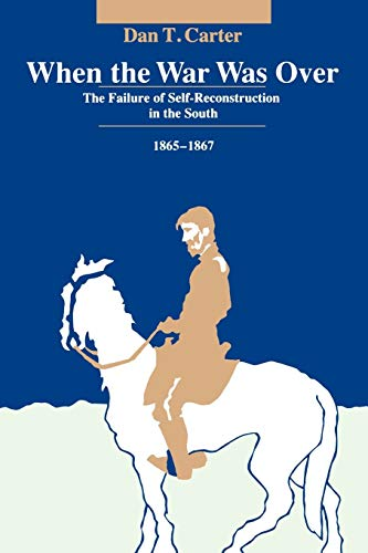 When the War Was over: The Failure of Self-Reconstruction in the South, 1865-1867