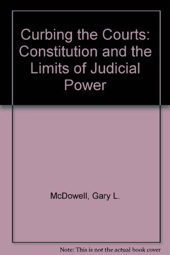 Curbing the Courts: The Constitution and the Limits of Judicial Power: McDowell, Gary L.