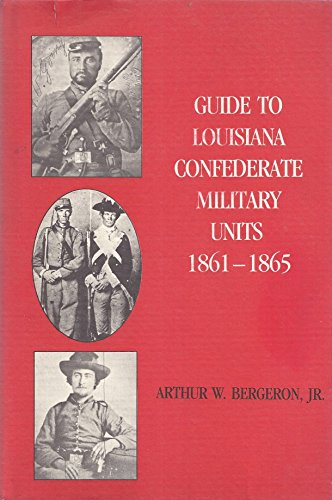 Guide to Louisiana Confederate Military Units 1861-1865: Bergeron, Arthur W.