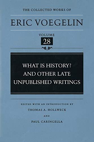 What Is History? and Other Late Unpublished Writings (Collected Works of Eric Voegelin, Volume 28):...