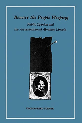 Beware The People Weeping: Public Opinion And The Assassination Of Abraham Lincoln.: Turner, Thomas...