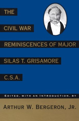 The Civil War Reminiscences of Major Silas T. Grisamore C.S.A.: Bergeron, Arthur W., ed.