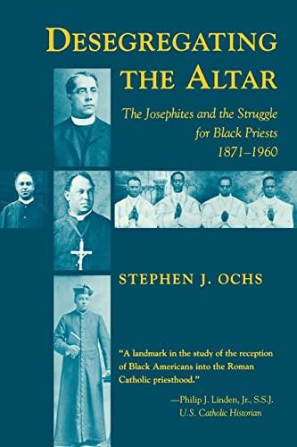 Desegregating the Altar: The Josephites and the Struggle for Black Priests, 1871-1960: Stephen J. ...